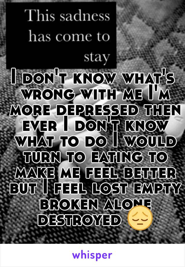 I don't know what's wrong with me I'm more depressed then ever I don't know what to do I would turn to eating to make me feel better but I feel lost empty broken alone destroyed 😔