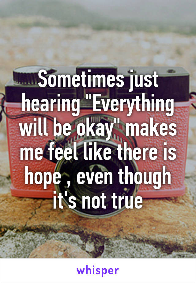 """Sometimes just hearing """"Everything will be okay"""" makes me feel like there is hope , even though it's not true"""