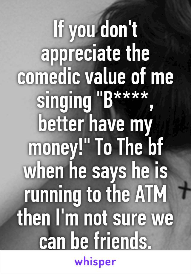 """If you don't appreciate the comedic value of me singing """"B****, better have my money!"""" To The bf when he says he is running to the ATM then I'm not sure we can be friends."""
