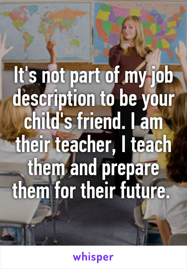 It's not part of my job description to be your child's friend. I am their teacher, I teach them and prepare them for their future.