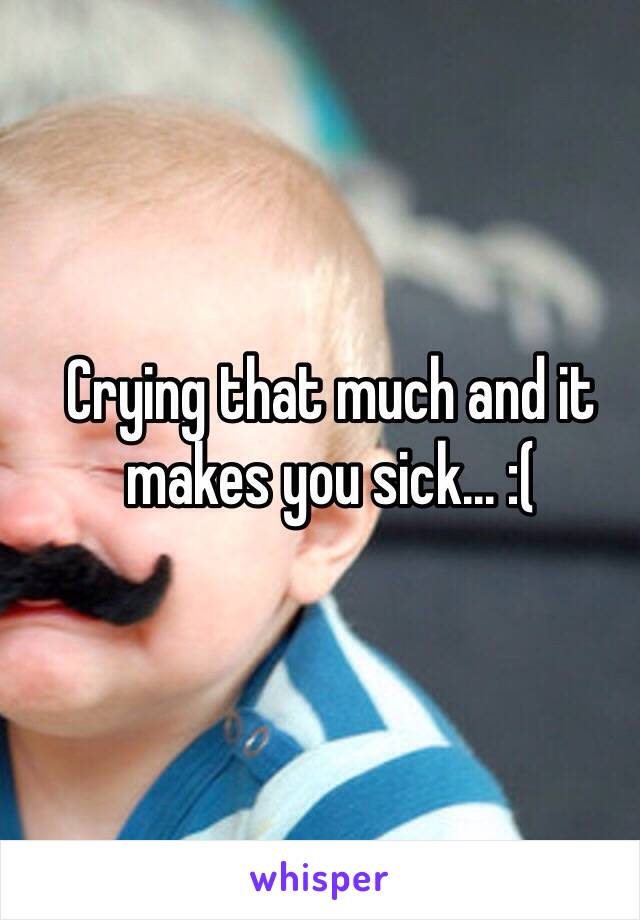 Crying that much and it makes you sick... :(