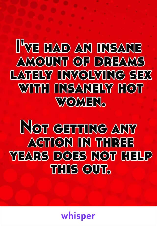 I've had an insane amount of dreams lately involving sex with insanely hot women.  Not getting any action in three years does not help this out.