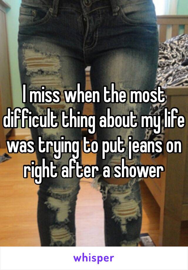 I miss when the most difficult thing about my life was trying to put jeans on right after a shower
