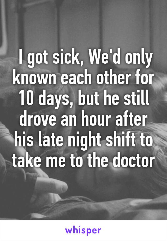 I got sick, We'd only known each other for 10 days, but he still drove an hour after his late night shift to take me to the doctor