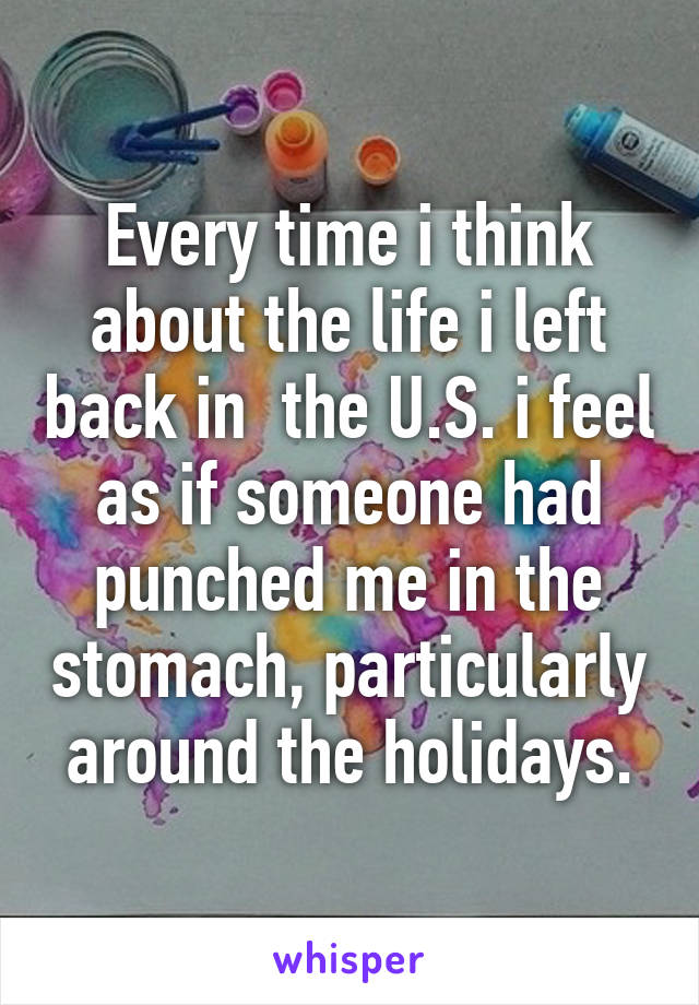 Every time i think about the life i left back in  the U.S. i feel as if someone had punched me in the stomach, particularly around the holidays.
