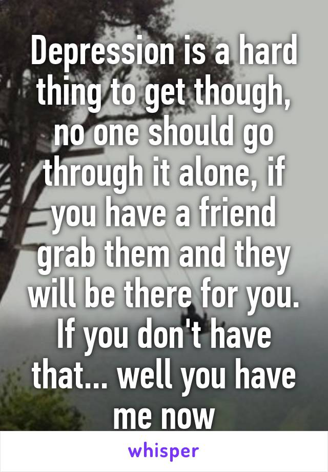 Depression is a hard thing to get though, no one should go through it alone, if you have a friend grab them and they will be there for you. If you don't have that... well you have me now