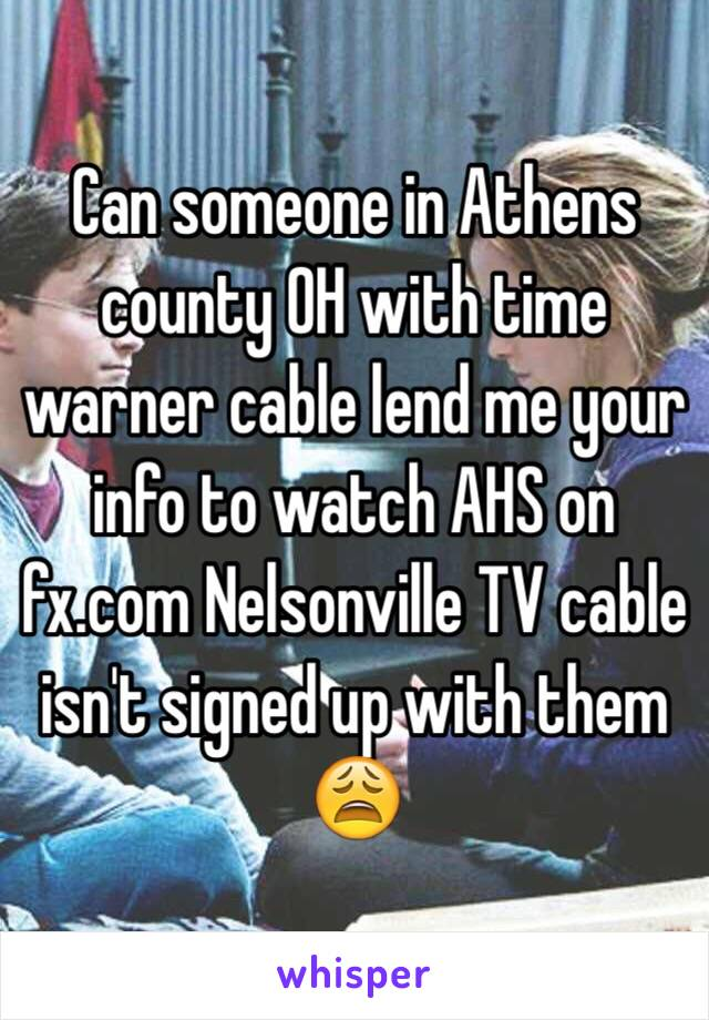 Can someone in Athens county OH with time warner cable lend me your info to watch AHS on fx.com Nelsonville TV cable isn't signed up with them 😩