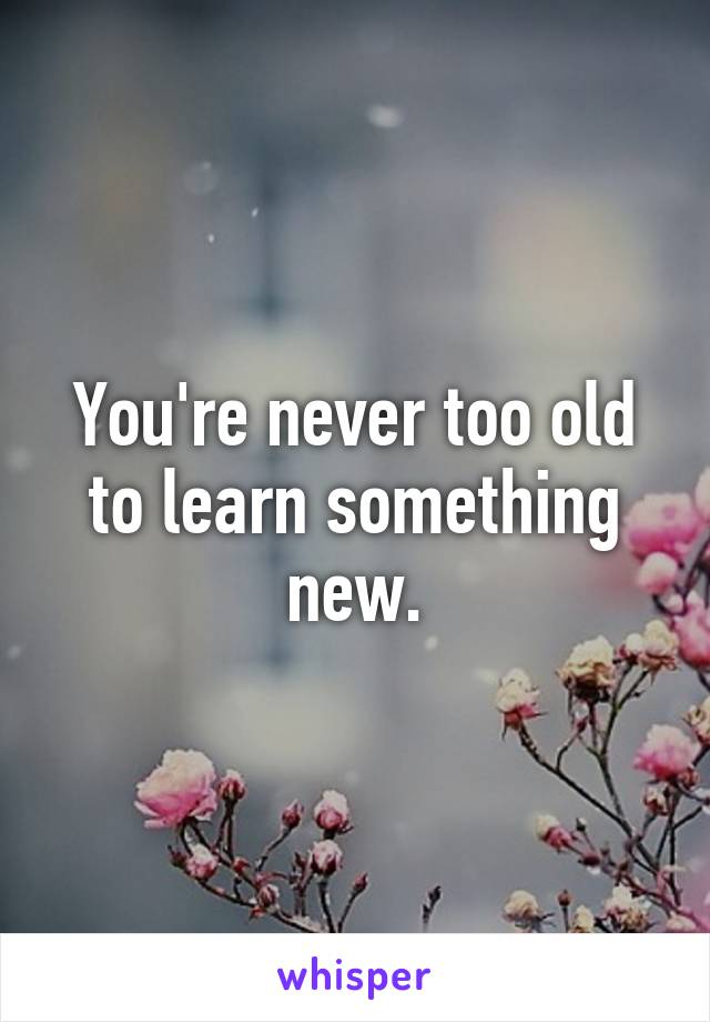 You're never too old to learn something new.