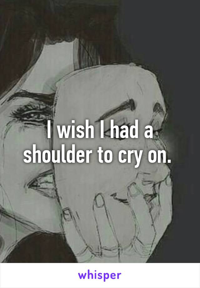 I wish I had a shoulder to cry on.