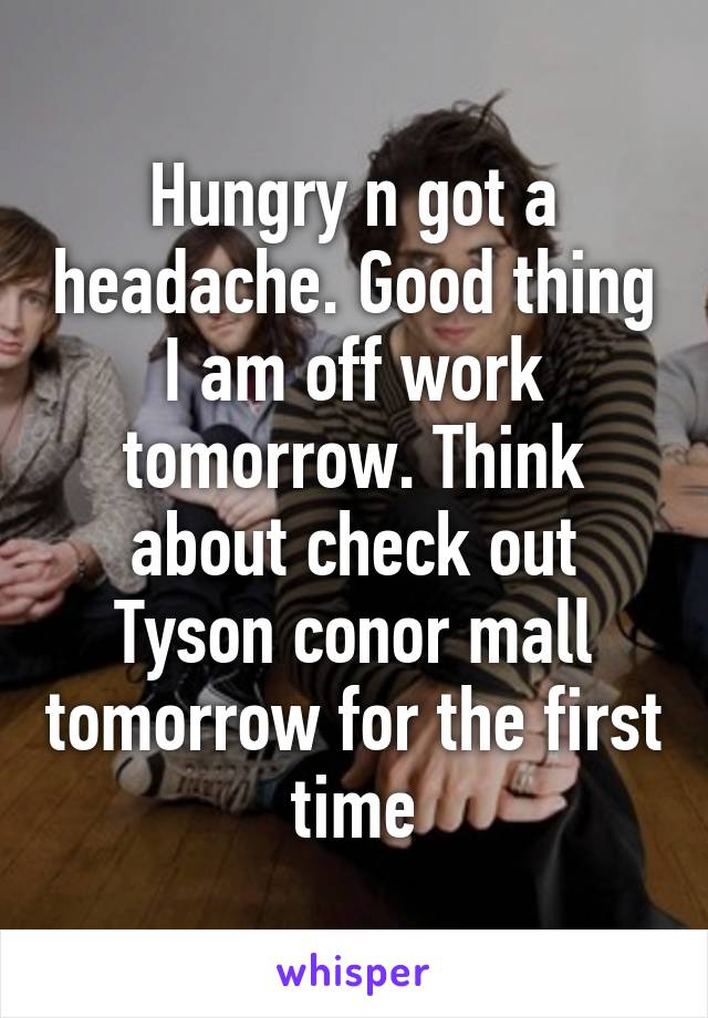 Hungry n got a headache. Good thing I am off work tomorrow. Think about check out Tyson conor mall tomorrow for the first time
