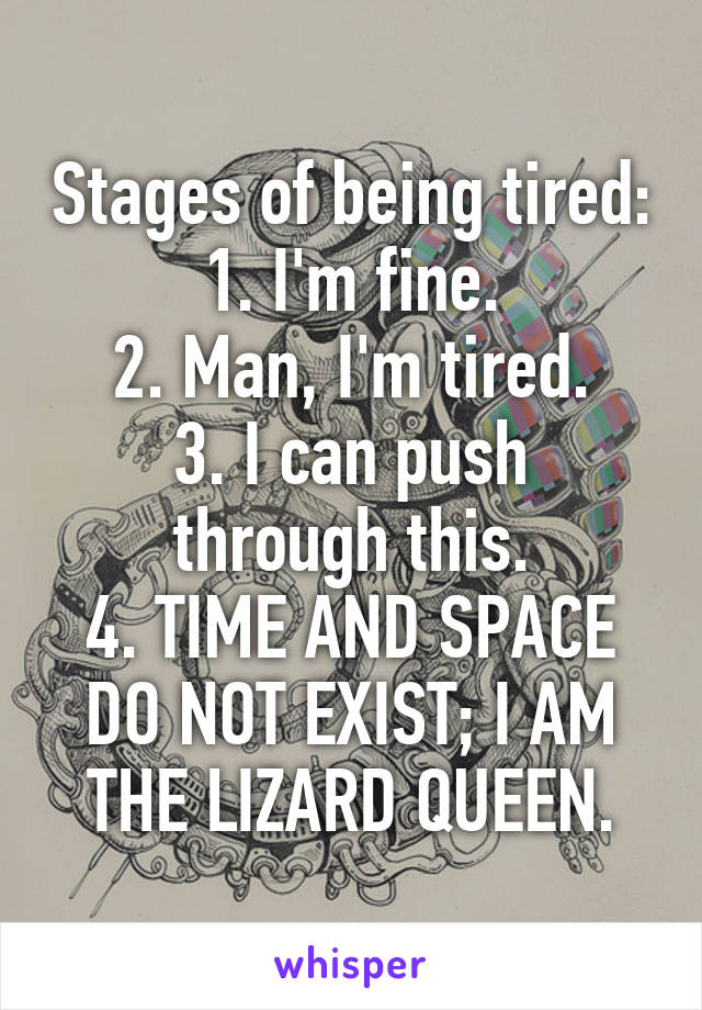 Stages of being tired: 1. I'm fine. 2. Man, I'm tired. 3. I can push through this. 4. TIME AND SPACE DO NOT EXIST; I AM THE LIZARD QUEEN.