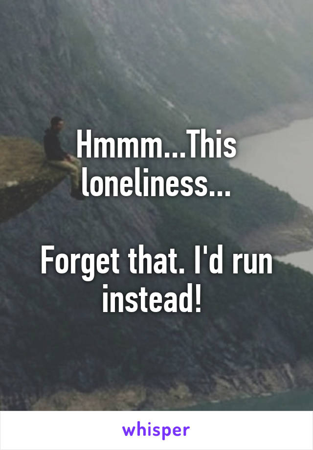 Hmmm...This loneliness...  Forget that. I'd run instead!