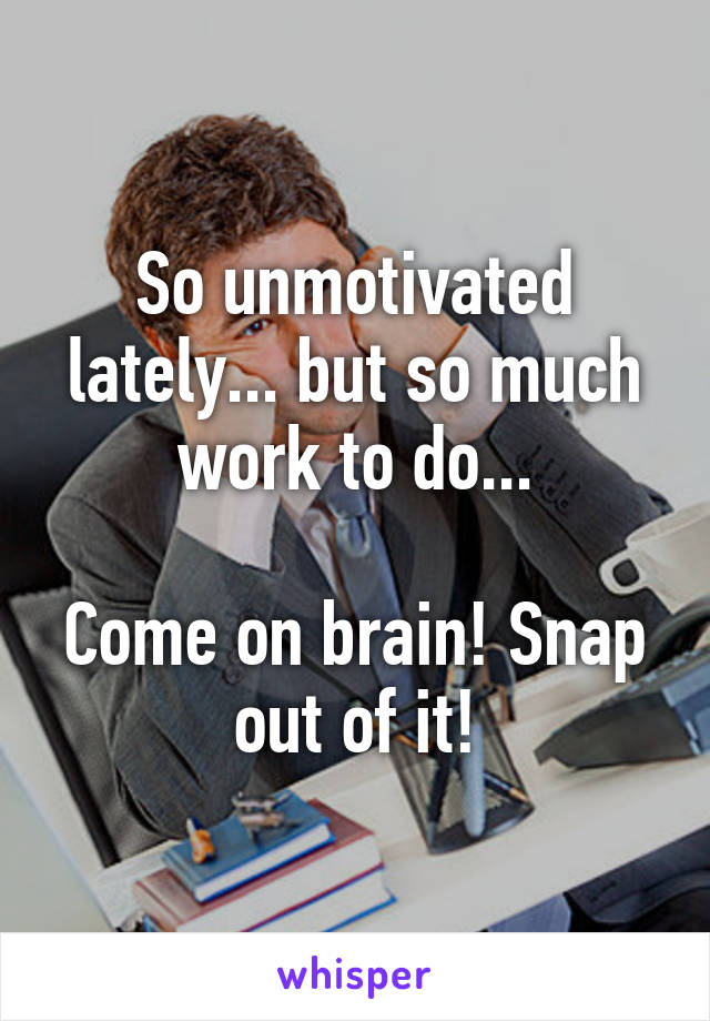 So unmotivated lately... but so much work to do...  Come on brain! Snap out of it!