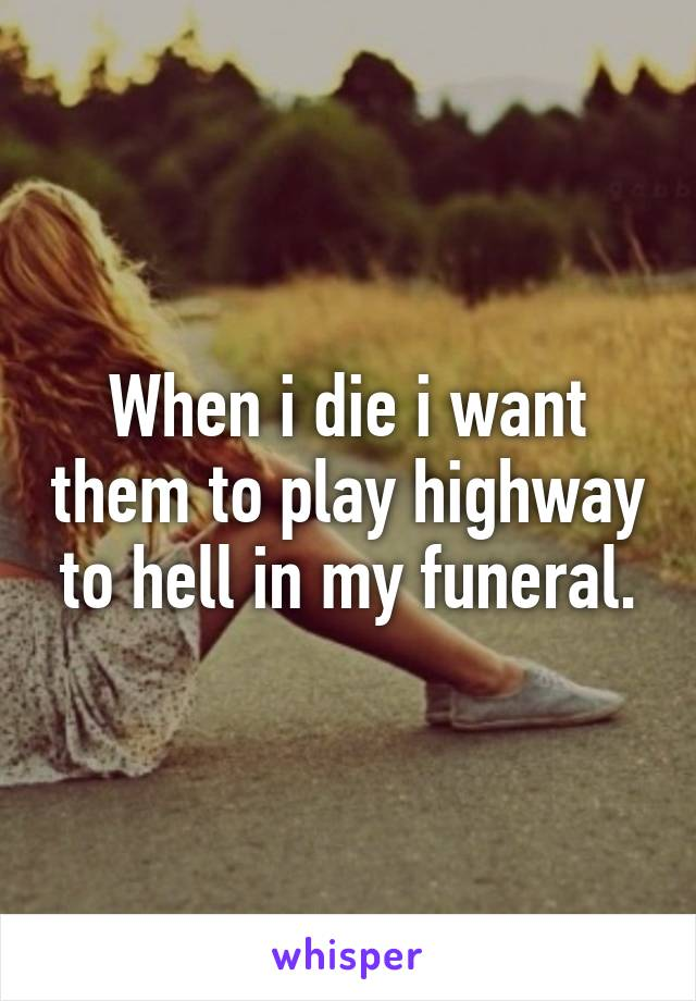 When i die i want them to play highway to hell in my funeral.