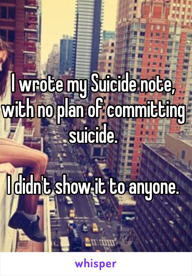 I wrote my Suicide note, with no plan of committing suicide.  I didn't show it to anyone.