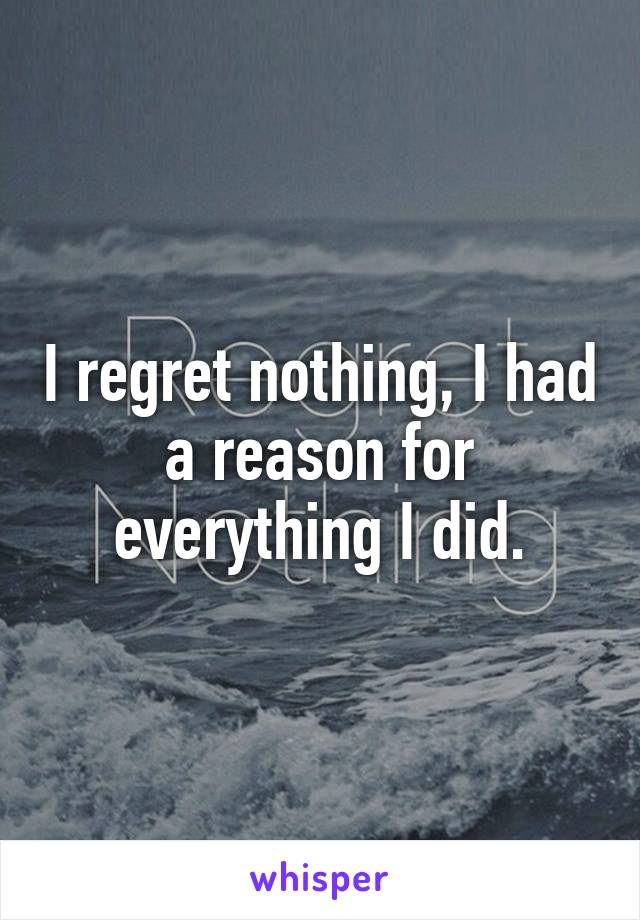 I regret nothing, I had a reason for everything I did.