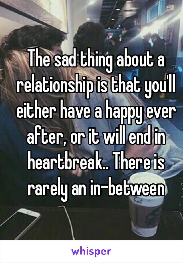 The sad thing about a relationship is that you'll either have a happy ever after, or it will end in heartbreak.. There is rarely an in-between
