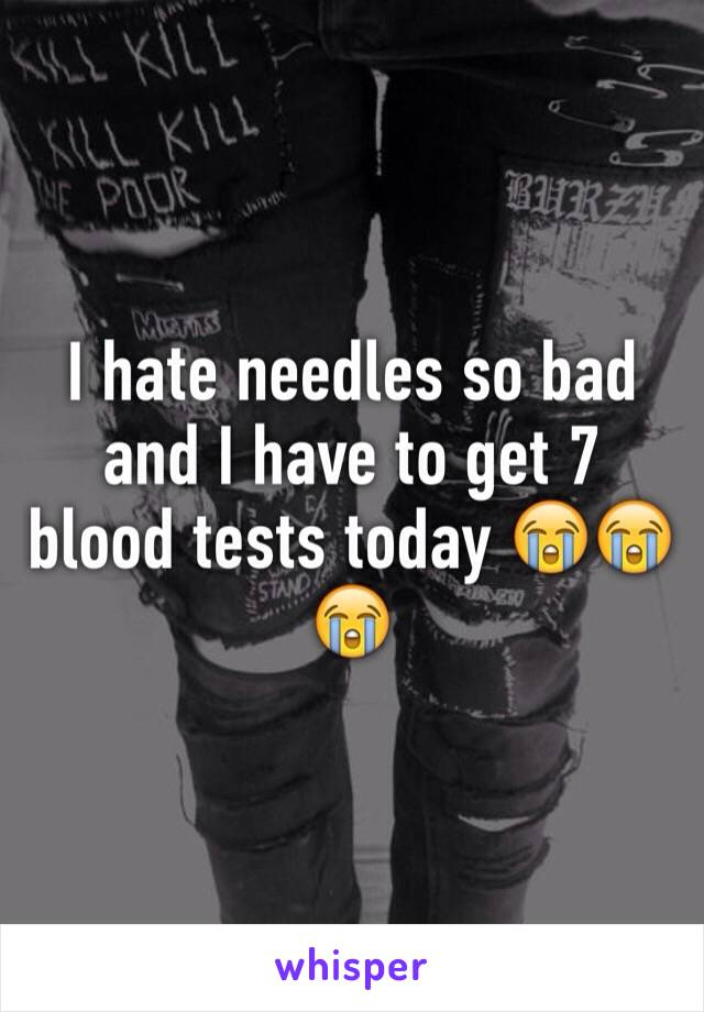 I hate needles so bad and I have to get 7 blood tests today 😭😭😭