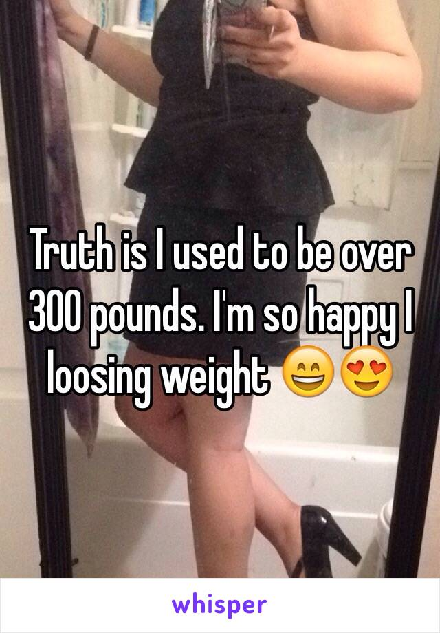 Truth is I used to be over 300 pounds. I'm so happy I loosing weight 😄😍