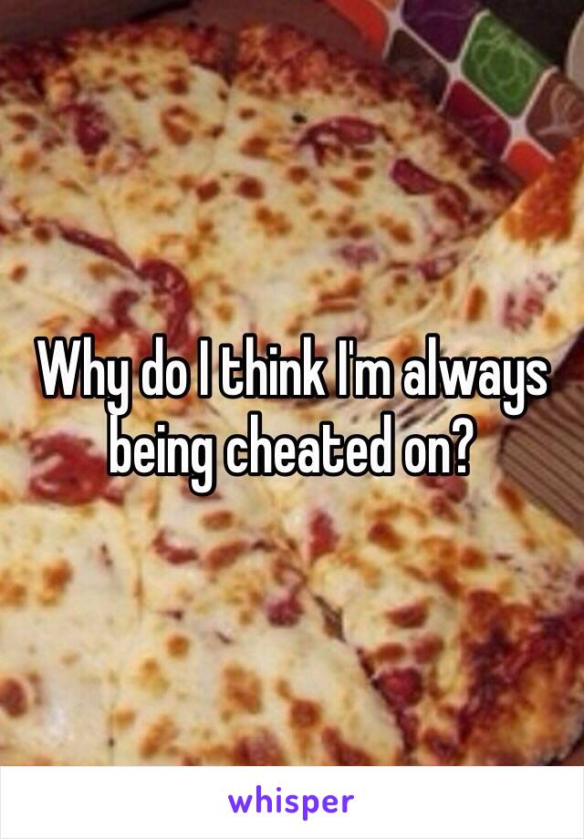 Why do I think I'm always being cheated on?