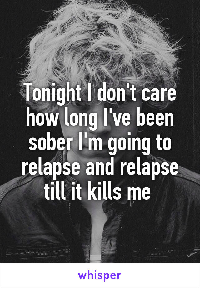 Tonight I don't care how long I've been sober I'm going to relapse and relapse till it kills me