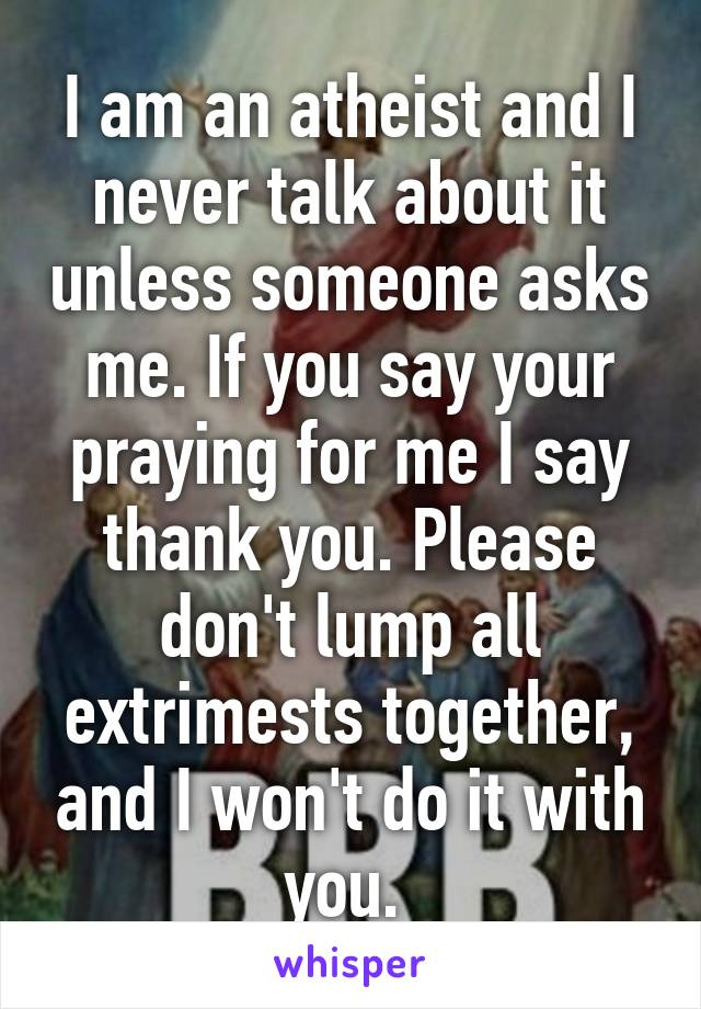 I am an atheist and I never talk about it unless someone asks me. If you say your praying for me I say thank you. Please don't lump all extrimests together, and I won't do it with you.
