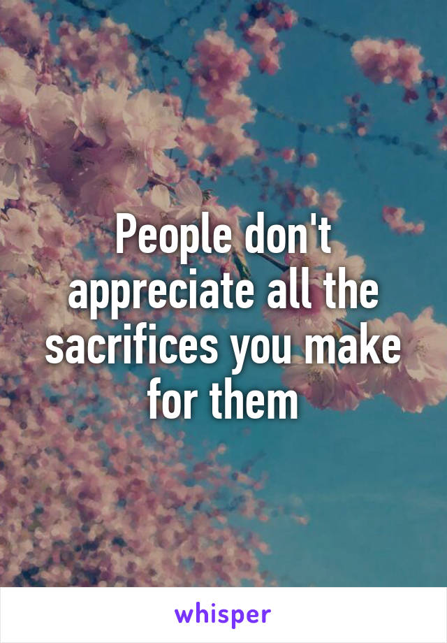 People don't appreciate all the sacrifices you make for them