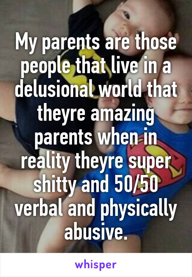 My parents are those people that live in a delusional world that theyre amazing parents when in reality theyre super shitty and 50/50 verbal and physically abusive.
