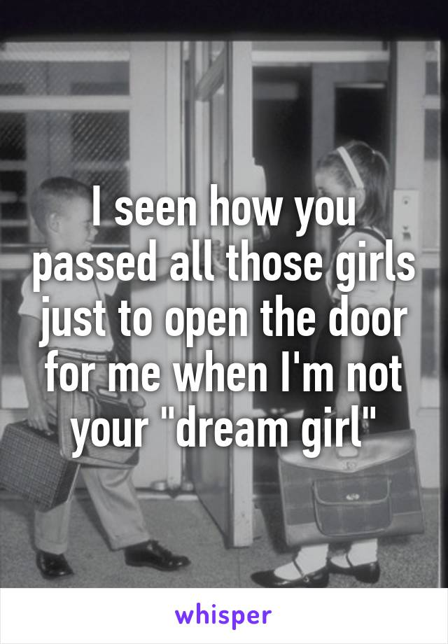 """I seen how you passed all those girls just to open the door for me when I'm not your """"dream girl"""""""