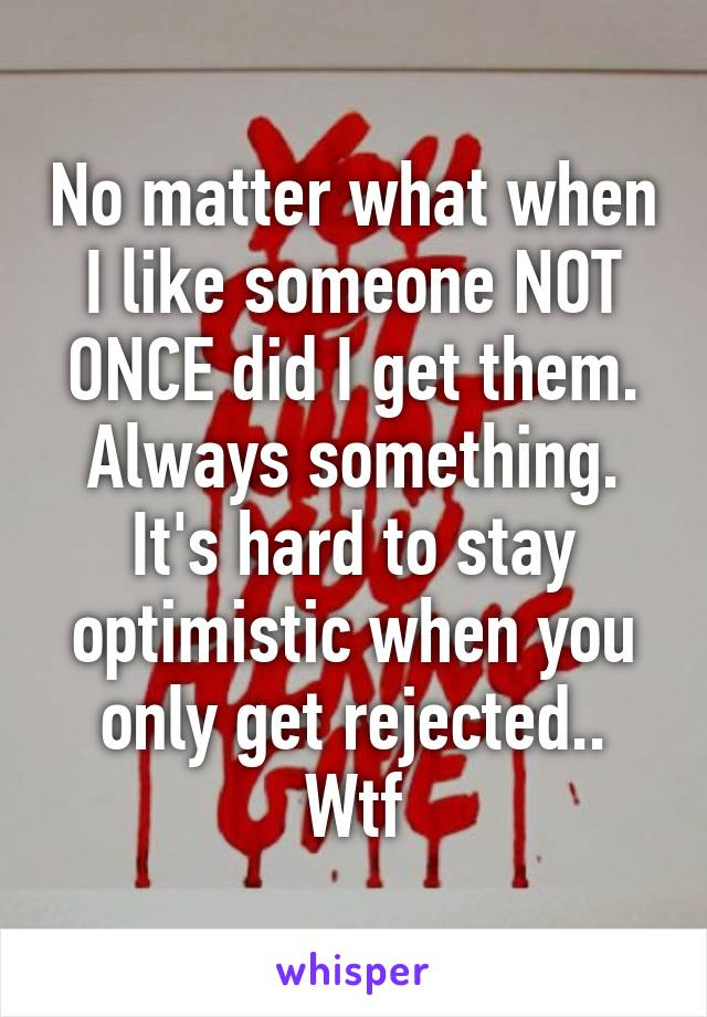 No matter what when I like someone NOT ONCE did I get them. Always something. It's hard to stay optimistic when you only get rejected.. Wtf