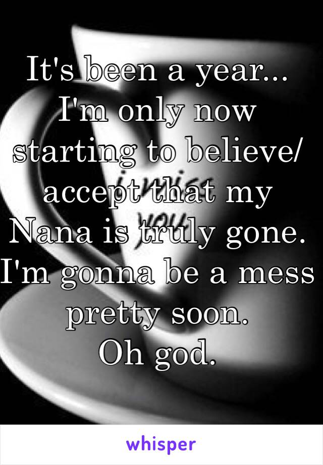 It's been a year... I'm only now starting to believe/ accept that my Nana is truly gone.  I'm gonna be a mess  pretty soon.  Oh god.