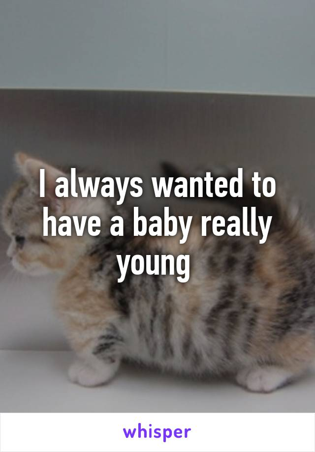 I always wanted to have a baby really young