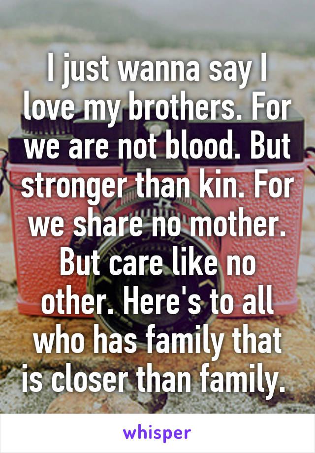 I just wanna say I love my brothers. For we are not blood. But stronger than kin. For we share no mother. But care like no other. Here's to all who has family that is closer than family.