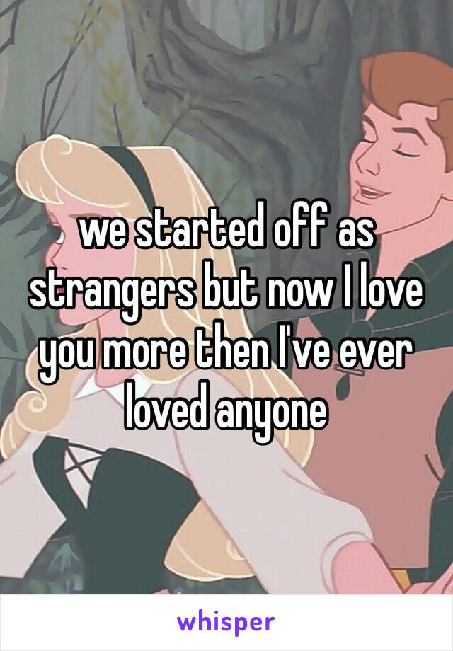 we started off as strangers but now I love you more then I've ever loved anyone