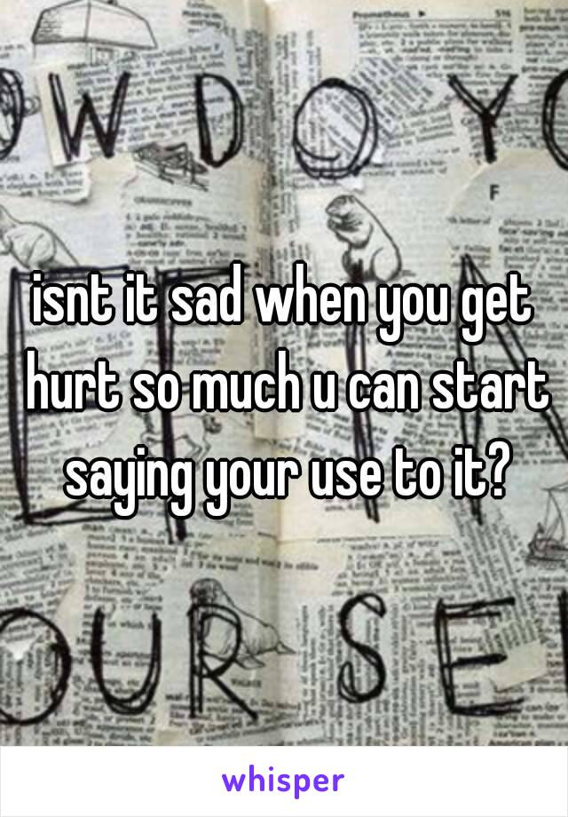 isnt it sad when you get hurt so much u can start saying your use to it?