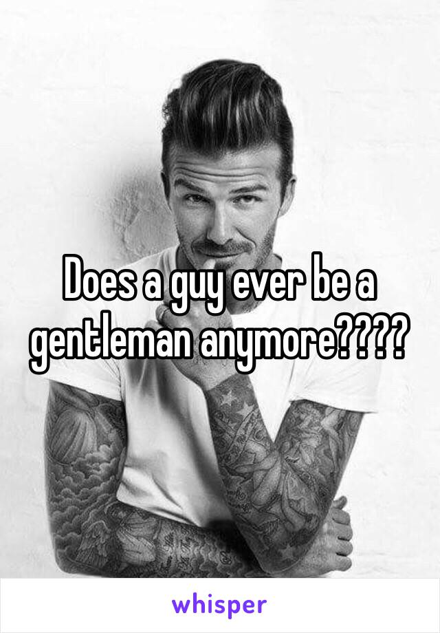 Does a guy ever be a gentleman anymore????