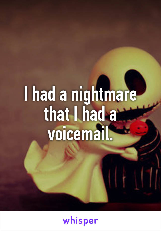 I had a nightmare that I had a voicemail.