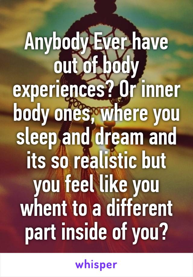 Anybody Ever have out of body experiences? Or inner body ones, where you sleep and dream and its so realistic but you feel like you whent to a different part inside of you?