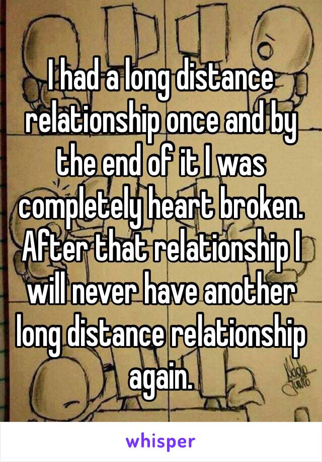 I had a long distance relationship once and by the end of it I was completely heart broken. After that relationship I will never have another long distance relationship again.