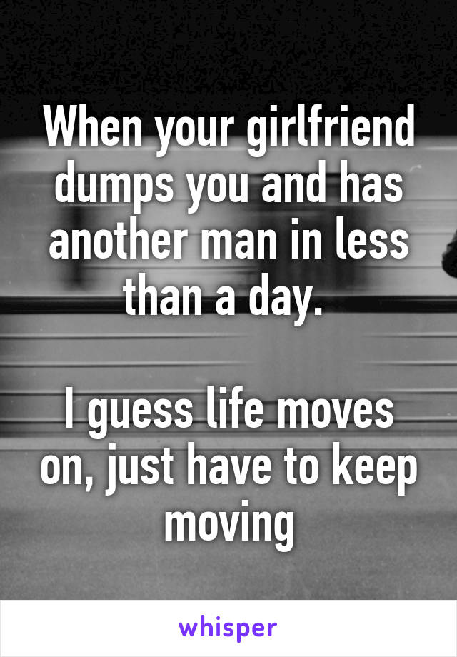 When your girlfriend dumps you and has another man in less than a day.   I guess life moves on, just have to keep moving