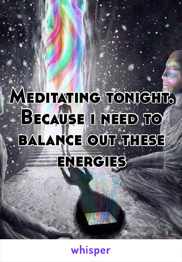 Meditating tonight.  Because i need to balance out these energies