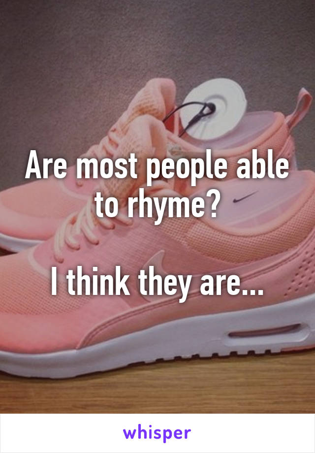 Are most people able to rhyme?  I think they are...