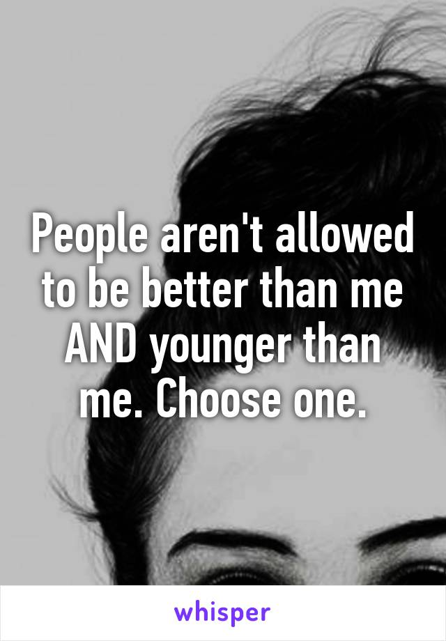 People aren't allowed to be better than me AND younger than me. Choose one.
