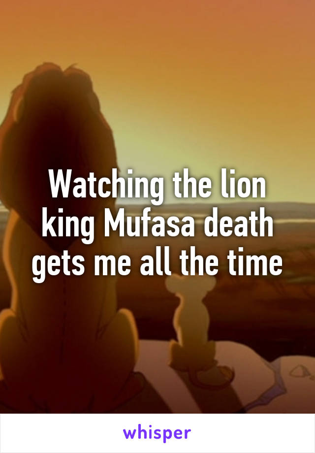 Watching the lion king Mufasa death gets me all the time