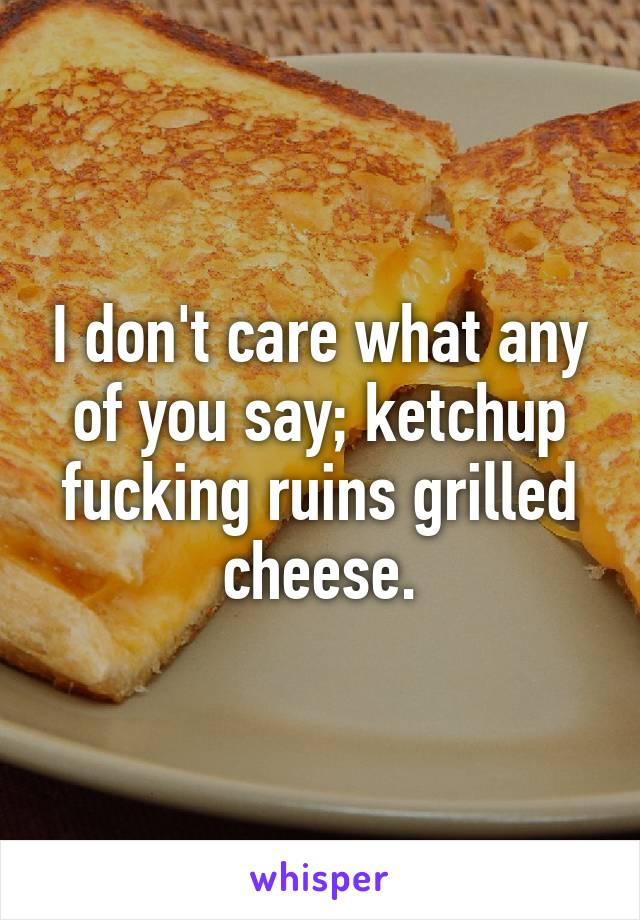 I don't care what any of you say; ketchup fucking ruins grilled cheese.