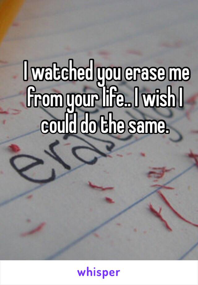 I watched you erase me from your life.. I wish I could do the same.