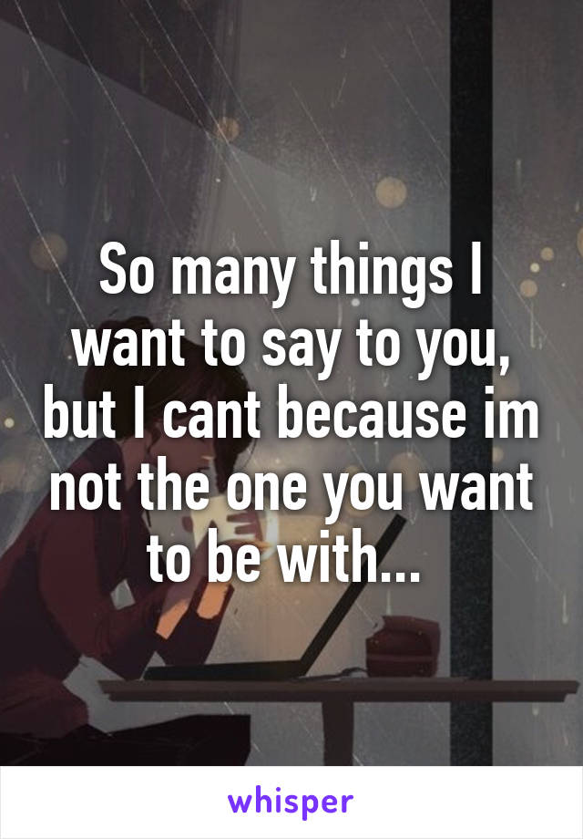 So many things I want to say to you, but I cant because im not the one you want to be with...