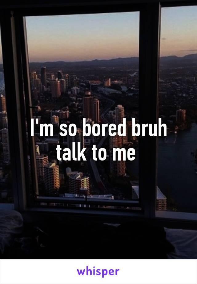 I'm so bored bruh talk to me