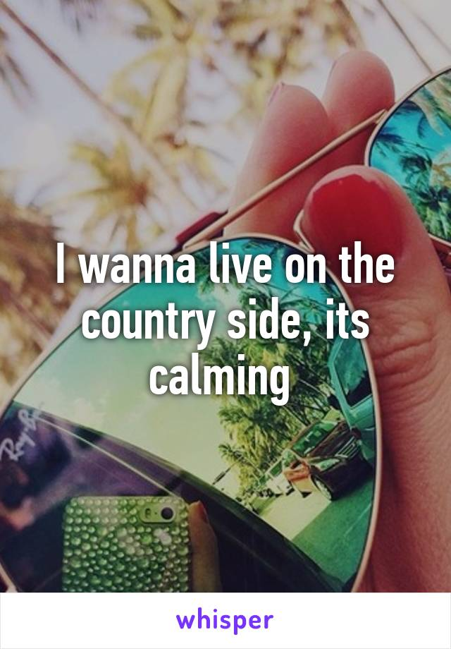 I wanna live on the country side, its calming