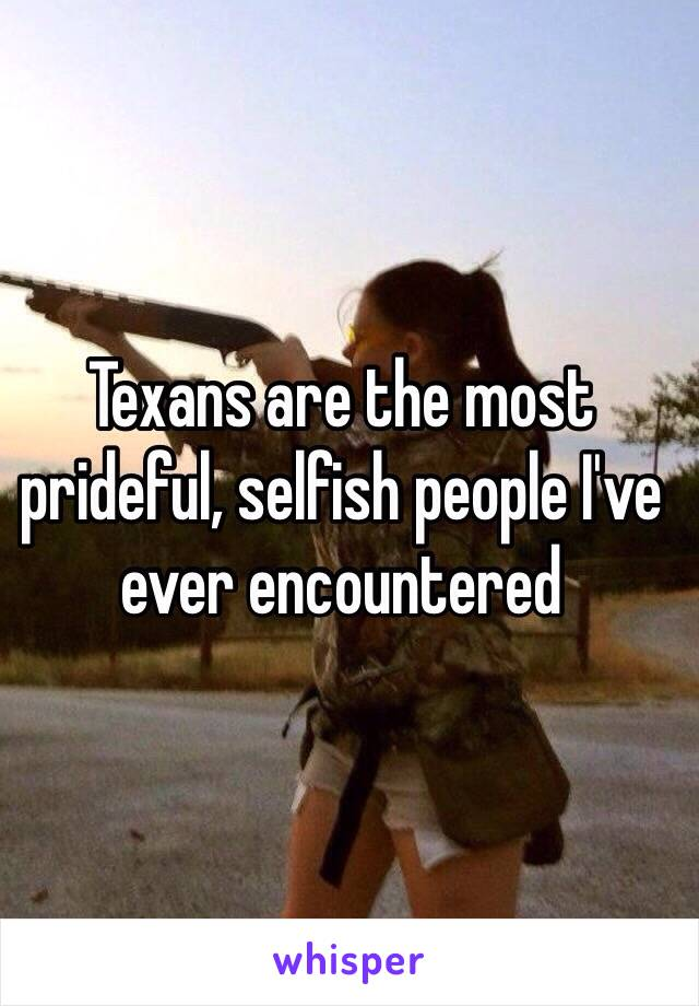 Texans are the most prideful, selfish people I've ever encountered
